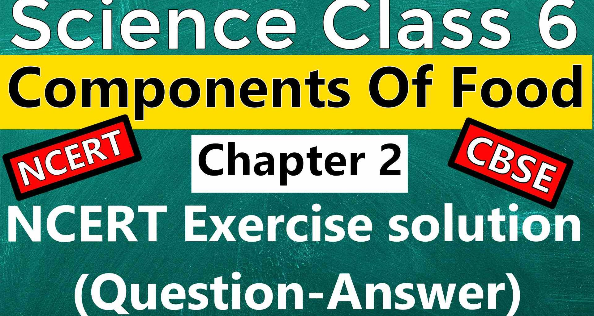 Science Class 6 - Chapter 2 - Components Of Food - NCERT Exercise solution (Question-Answer)