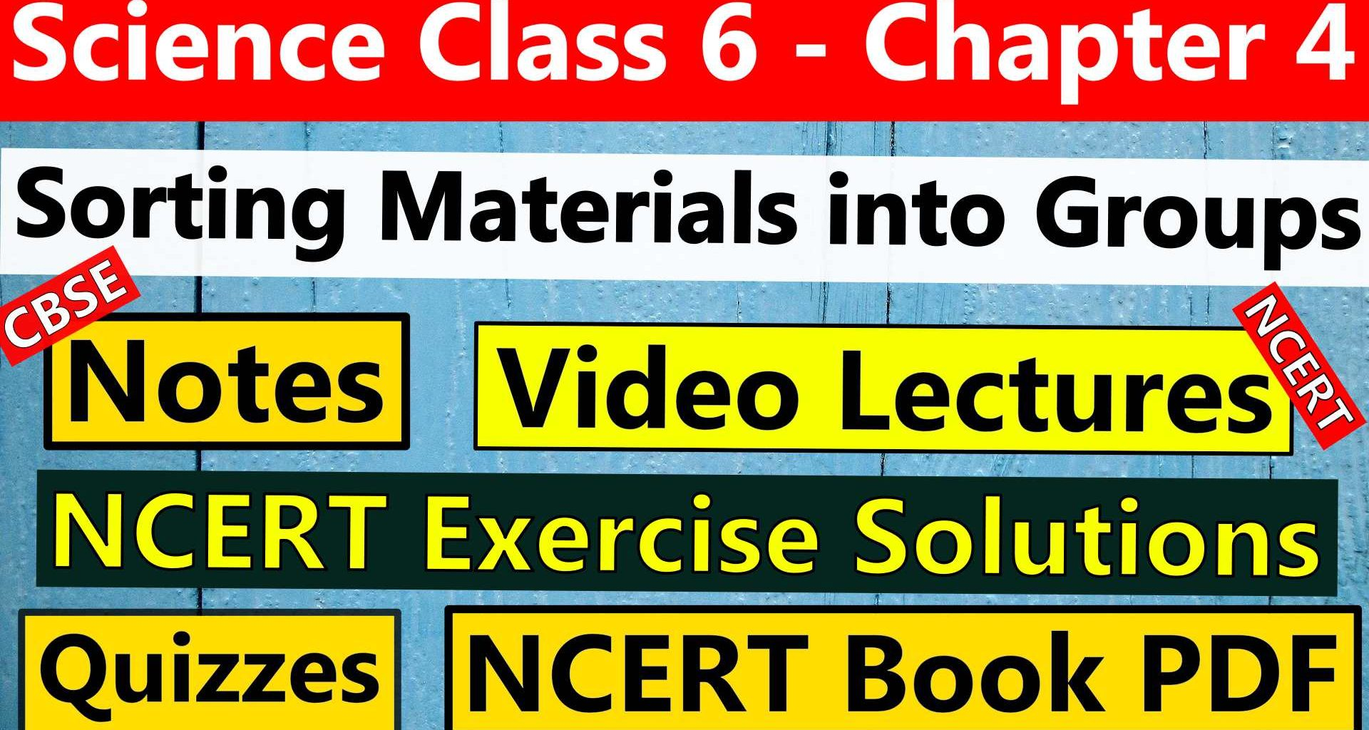 CBSE Science Class 6 - Chapter 4 - Sorting Materials into Groups- Notes, Video Lecture, NCERT Exercise Solution, Quizzes, NCERT Book Chapter 4 PDF Download.