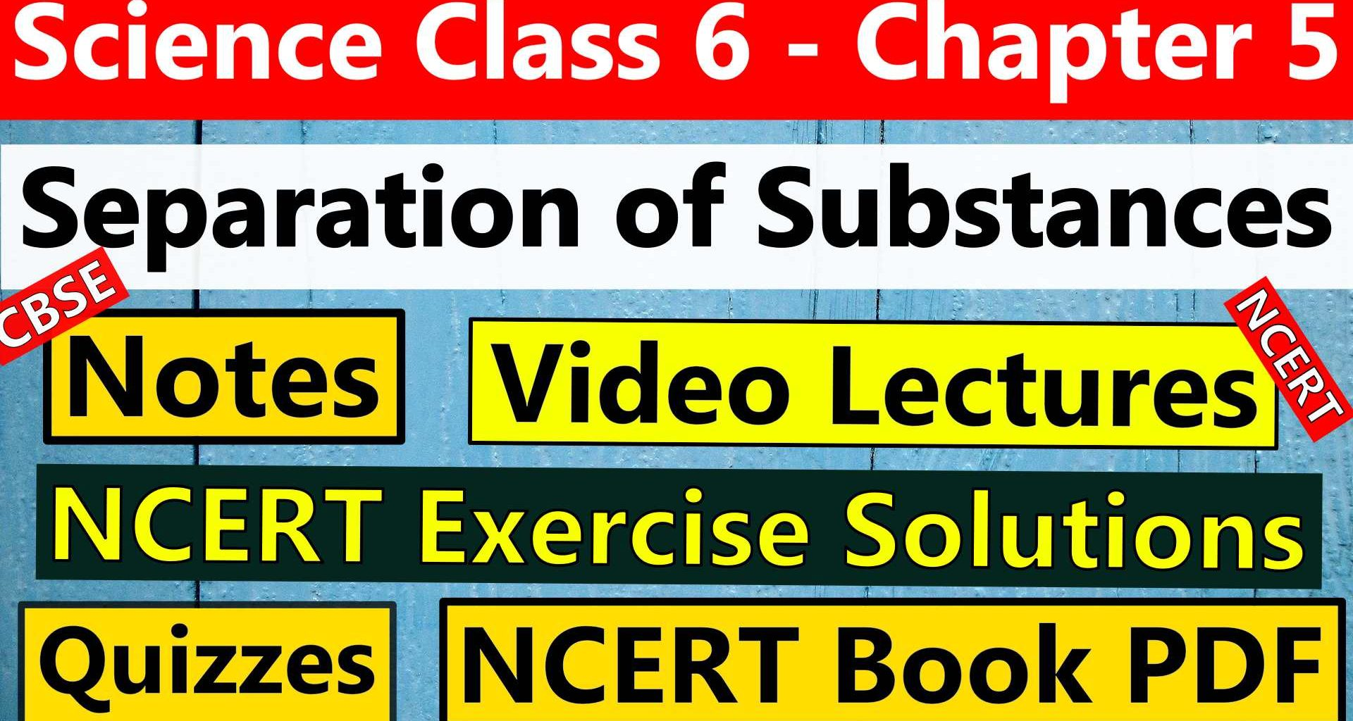 CBSE Science Class 6 - Chapter 5 -Separation of Substances- Notes, Video Lecture, NCERT Exercise Solution, Quizzes, NCERT Book Chapter 5 PDF Download.