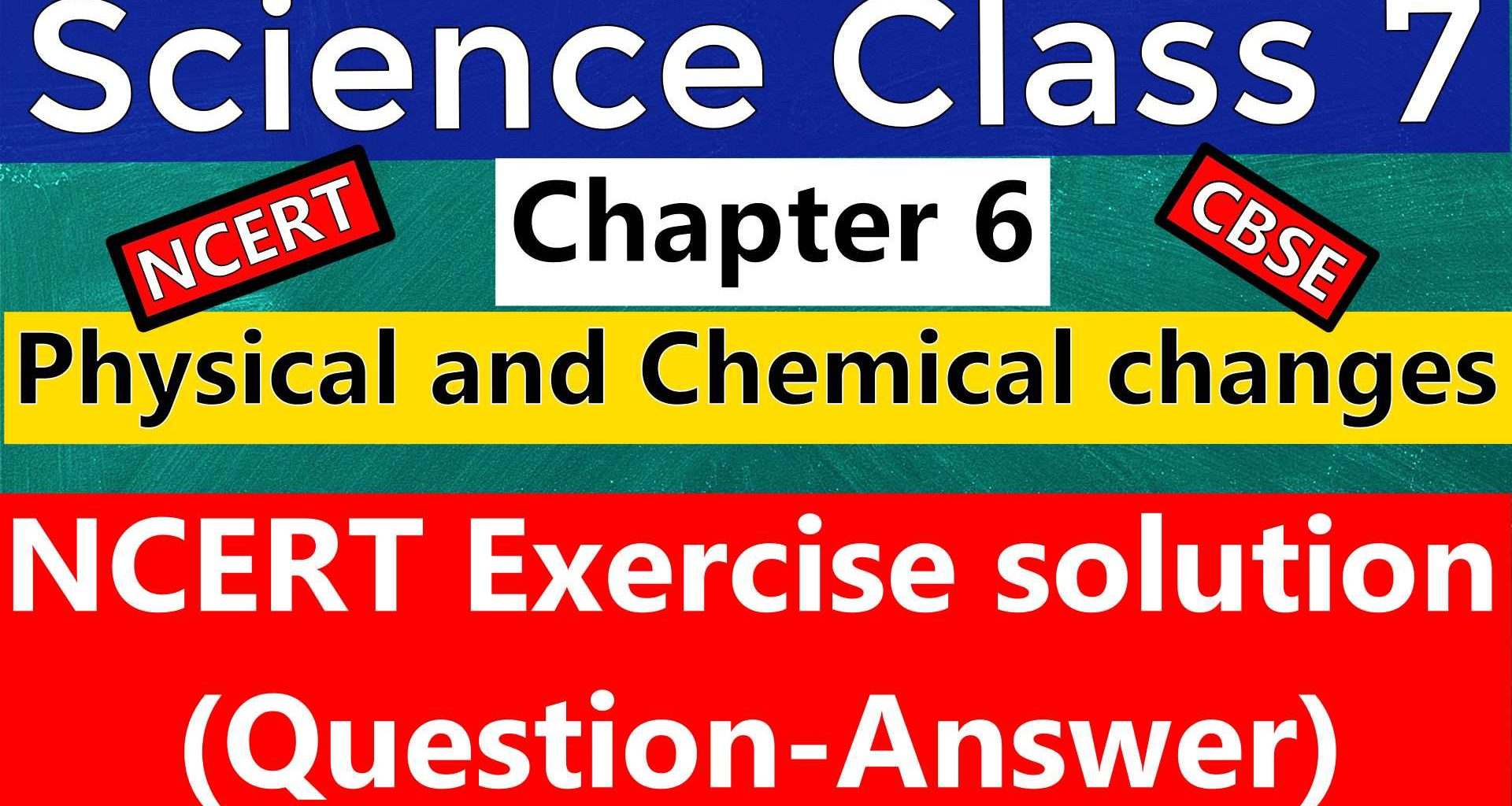 CBSE Science Class 7- Chapter 6- Physical and Chemical changes- NCERT Exercise Solution (Question-Answer) is provided below. Total 12 Questions are in this NCERT Chapter Exercise, all are solved here.