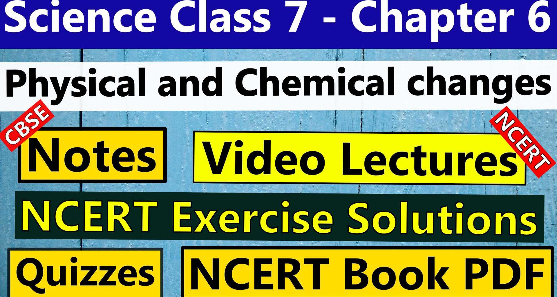CBSE Science Class 7 - Chapter 6 - Physical and Chemical changes - Notes, Video Lecture, NCERT Exercise Solution, Quizzes, NCERT Book Chapter 6 PDF Download, or view
