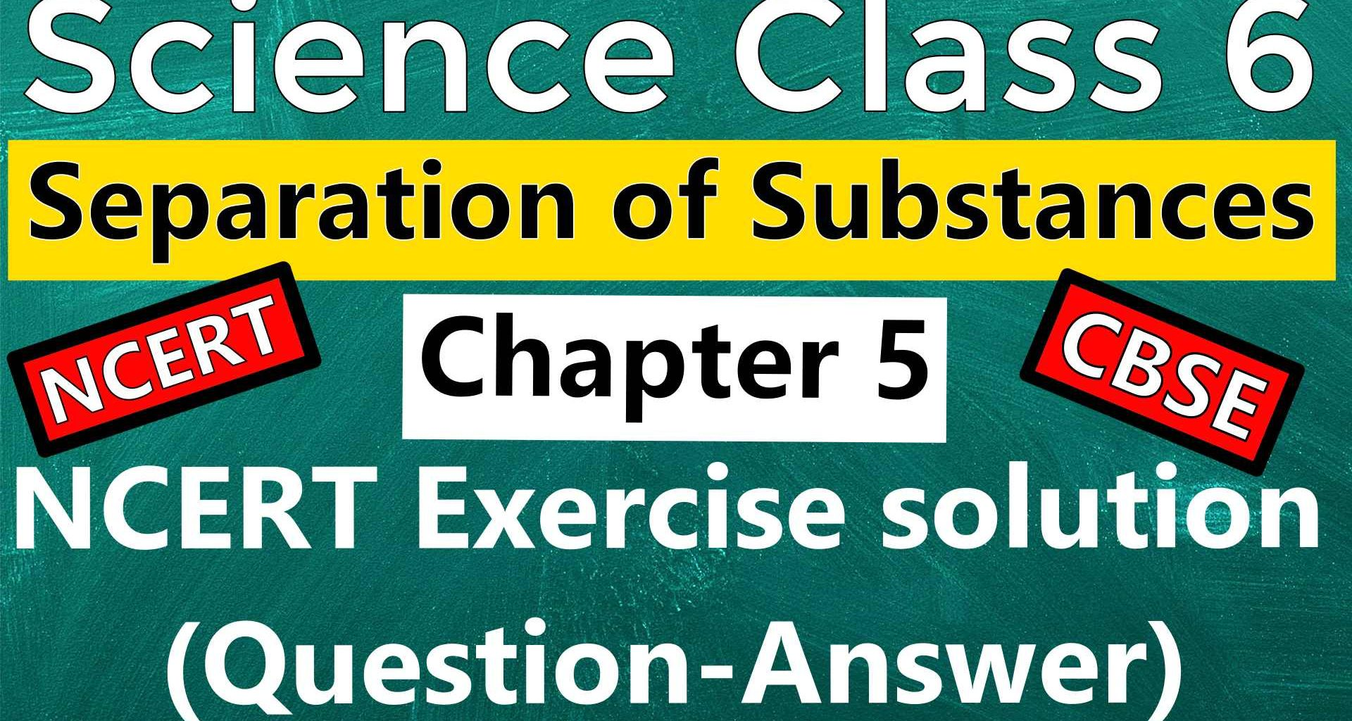 Science class 6 - Chapter 5 – Separation of Substances – NCERT Exercise Solutions (Question-Answer)