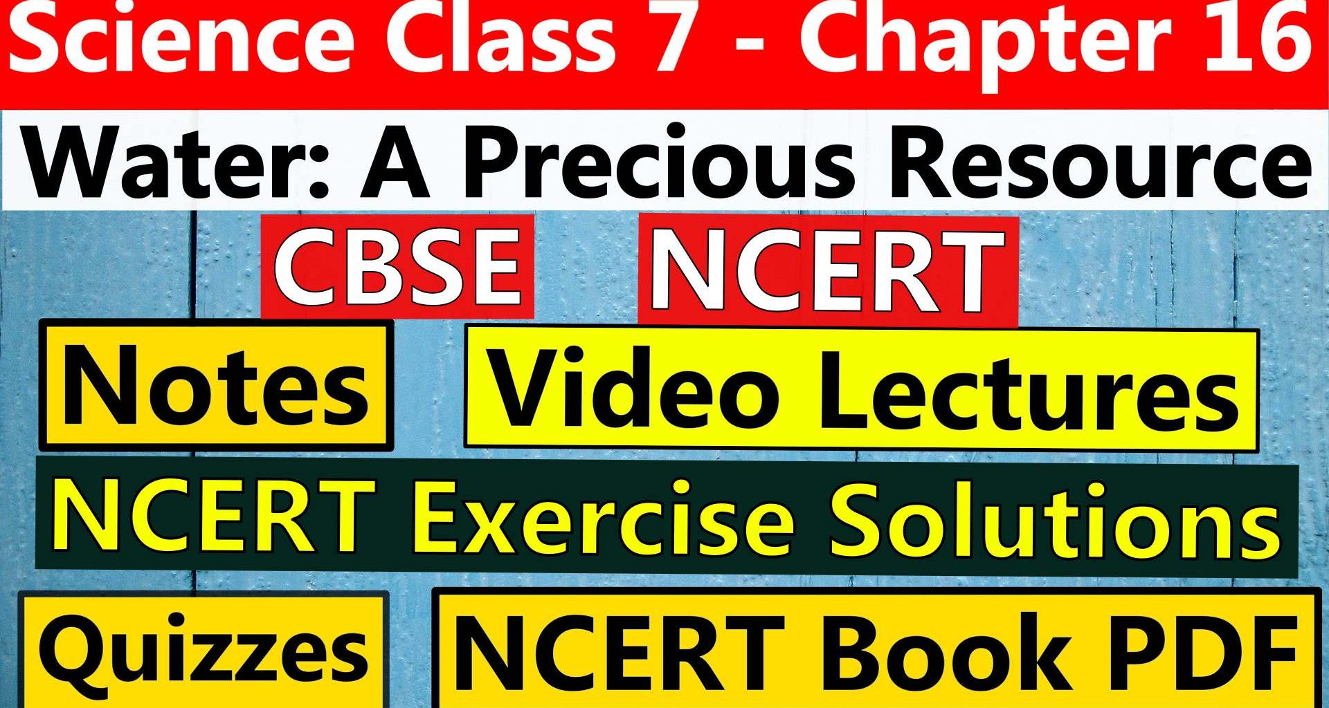 CBSE Science Class 7 Chapter 16- Water A Precious Resource - Notes, Video Lecture, NCERT Exercise Solution, Quizzes, NCERT Book Chapter 16 PDF Download, or View.